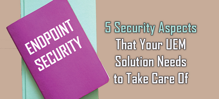 5 Security Aspects That Your UEM Solution Needs to Take Care Of