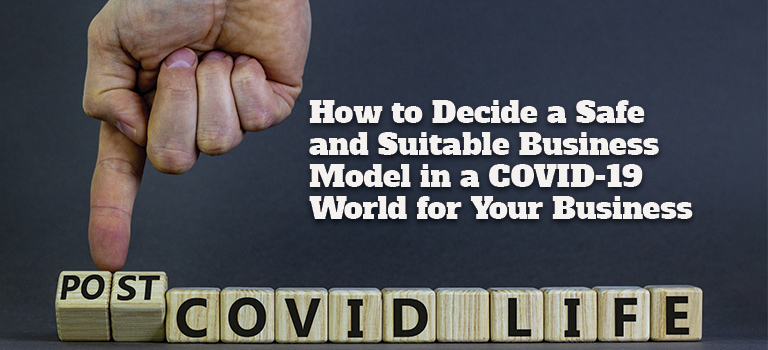 How to Decide a Safe and Suitable Business Model in a COVID-19 World for Your Business