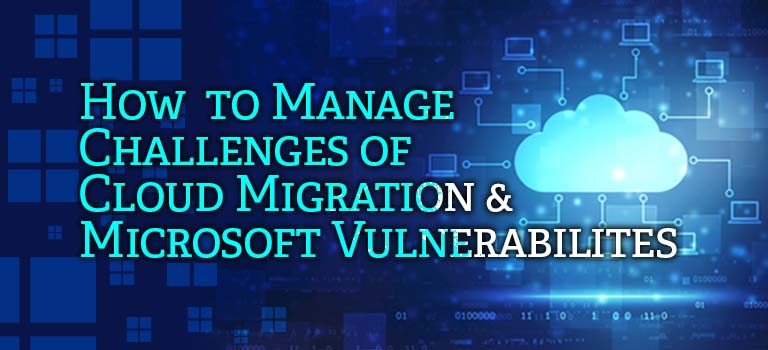 How to Manage Challenges of Cloud Migration & Microsoft Vulnerabilities